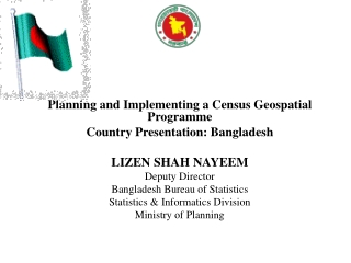 Planning and Implementing a Census Geospatial Programme Country Presentation: Bangladesh