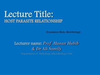Lecturer name:  Prof . Hanan  Habib &  Dr Ali Somily Department of  Pathology, Microbiology Unit