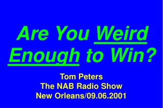 Are You  Weird Enough  to Win? Tom Peters The NAB Radio Show New Orleans/09.06.2001