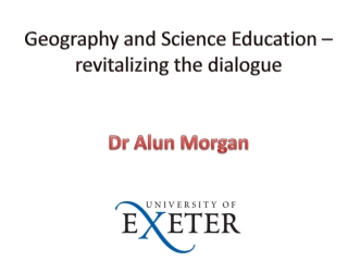 Geography and Science Education – revitalizing the dialogue Dr Alun Morgan