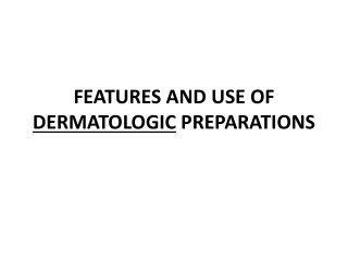 FEATURES AND USE OF DERMATOLOGIC  PREPARATIONS