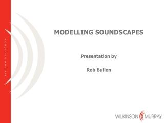 MODELLING SOUNDSCAPES Presentation by Rob Bullen