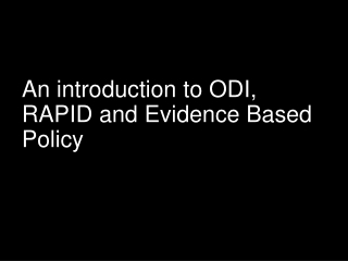 An introduction to ODI, RAPID and Evidence Based Policy