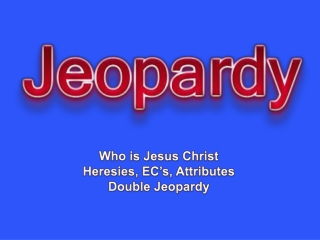 Who is Jesus Christ Heresies, EC's, Attributes  Double Jeopardy