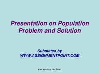 Presentation on Population Problem and Solution Submitted by WWW.ASSIGNMENTPOINT.COM