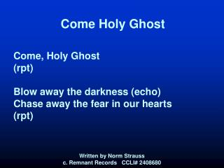 Come Holy Ghost Come, Holy Ghost (rpt) Blow away the darkness (echo) Chase away the fear in our hearts (rpt)