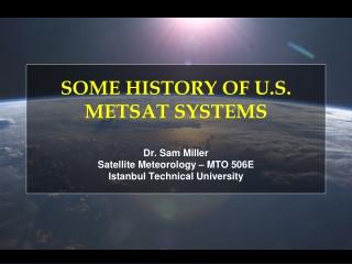 SOME HISTORY OF U.S. METSAT SYSTEMS Dr. Sam Miller Satellite Meteorology –  MTO 506E