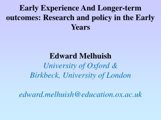 Early Experience And Longer-term outcomes: Research and policy in the Early Years Edward Melhuish