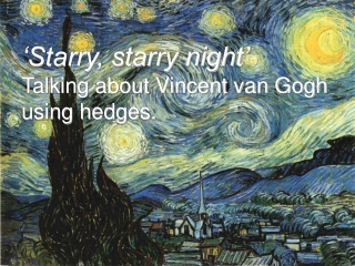 'Starry, starry night' Talking about Vincent van Gogh  using hedges.