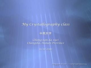 My Crystallography class 中南大学 (Zhong nan da xue) Changsha, Hunan Province 11/11/2010