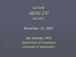 LECTURE GEOG 270 Fall 2007 November 19, 2007 Joe Hannah, PhD Department of Geography