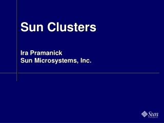 Sun Clusters Ira Pramanick Sun Microsystems, Inc.