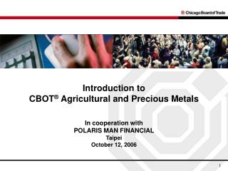 Introduction to  CBOT ®  Agricultural and Precious Metals In cooperation with  POLARIS MAN FINANCIAL Taipei October 12,