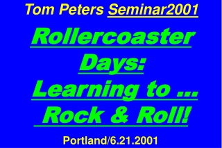 Tom Peters  Seminar2001 Rollercoaster Days: Learning to …  Rock & Roll! Portland/6.21.2001