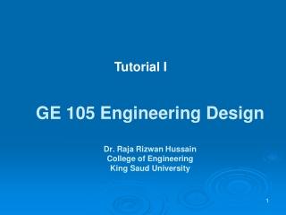 GE 105 Engineering Design Dr. Raja Rizwan Hussain College of Engineering  King Saud University
