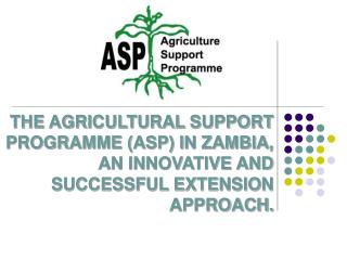 THE AGRICULTURAL SUPPORT PROGRAMME ASP IN ZAMBIA, AN INNOVATIVE AND SUCCESSFUL EXTENSION APPROACH.