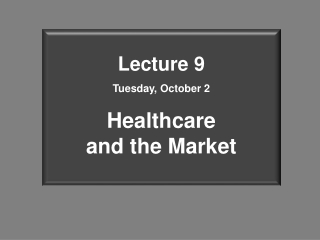 Lecture 9 Tuesday, October 2 Healthcare  and the Market