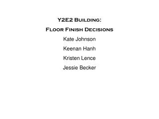 Y2E2 Building:  Floor Finish Decisions Kate Johnson Keenan Hanh Kristen Lence Jessie Becker