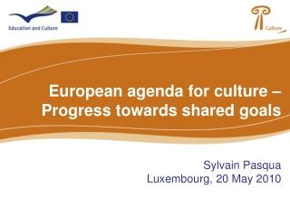 European agenda for culture – Progress towards shared goals Sylvain Pasqua Luxembourg, 20 May 2010