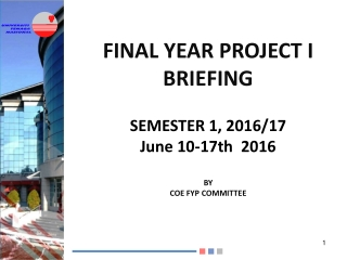 FINAL YEAR PROJECT I BRIEFING SEMESTER  1, 2016/17 June 10-17th  2016 BY COE FYP COMMITTEE