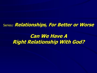Series : Relationships, For Better or Worse Can We Have A  Right Relationship With God?