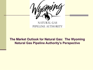 The Market Outlook for Natural Gas:  The Wyoming Natural Gas Pipeline Authority's Perspective