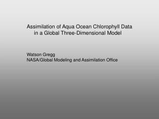 Assimilation of Aqua Ocean Chlorophyll Data      in a Global Three-Dimensional Model Watson Gregg
