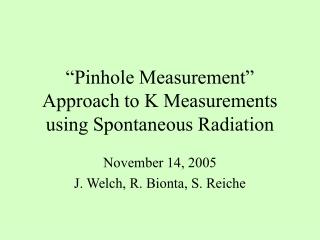 """Pinhole Measurement"" Approach to K Measurements using Spontaneous Radiation"