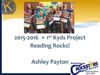 2015-2016  • 1 st  Kyds Project Reading Rocks! Ashley Payton