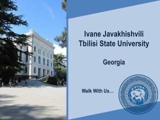 Ivane Javakhishvili Tbilisi State University Georgia           Walk With Us…