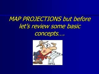 MAP PROJECTIONS but before let's review some basic concepts….
