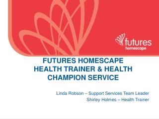 FUTURES HOMESCAPE  HEALTH TRAINER & HEALTH CHAMPION SERVICE