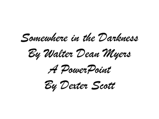 Somewhere in the Darkness By Walter Dean Myers A PowerPoint By Dexter Scott