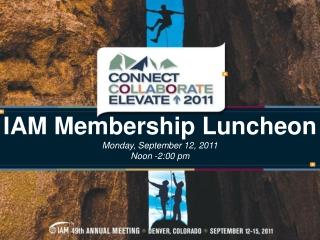 IAM Membership Luncheon Monday, September 12, 2011 Noon -2:00 pm
