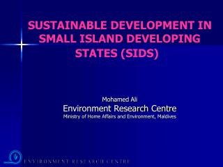 SUSTAINABLE DEVELOPMENT IN SMALL ISLAND DEVELOPING STATES (SIDS) Mohamed Ali Environment Research Centre Ministry of Hom