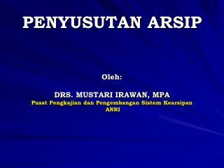 PENYUSUTAN ARSIP Oleh : DRS. MUSTARI IRAWAN, MPA Pusat Pengkajian dan Pengembangan Sistem Kearsipan  ANRI