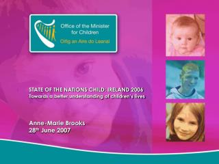 STATE OF THE NATIONS CHILD: IRELAND 2006 Towards a better understanding of children's lives Anne-Marie Brooks 28 th  J