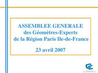 ASSEMBLEE GENERALE des Géomètres-Experts   de la Région Paris Ile-de-France  23 avril 2007