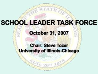 SCHOOL LEADER TASK FORCE  October 31, 2007  Chair: Steve Tozer University of Illinois-Chicago