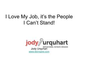 I Love My Job, it's the People I Can't Stand! Jody Urquhart idoinspire