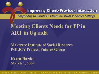Meeting Clients Needs for FP in ART in Uganda Makerere Institute of Social Research POLICY Project, Futures Group Karen
