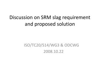 Discussion on SRM slag requirement and proposed solution