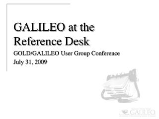 GALILEO at the Reference  Desk GOLD/GALILEO User Group Conference July 31, 2009