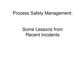 Process Safety Management:   Some Lessons from  Recent Incidents