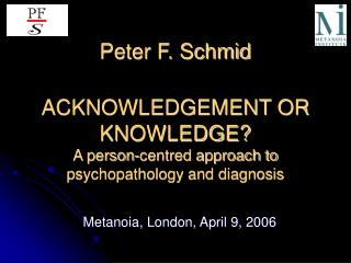 Peter F. Schmid ACKNOWLEDGEMENT OR KNOWLEDGE? A person-centred approach to psychopathology and diagnosis