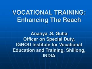 VOCATIONAL TRAINING: Enhancing The Reach  Ananya .S. Guha Officer on Special Duty, IGNOU Institute for Vocational Educat