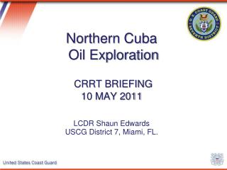 Northern Cuba  Oil Exploration CRRT BRIEFING 10 MAY 2011 LCDR Shaun Edwards USCG District 7, Miami, FL.