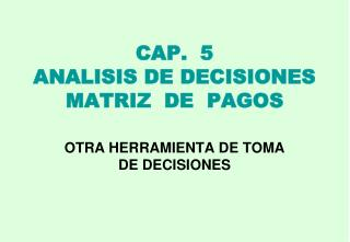 CAP.  5 ANALISIS DE DECISIONES  MATRIZ  DE  PAGOS