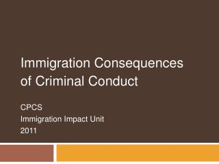 Immigration Consequences  of Criminal Conduct  CPCS  Immigration Impact Unit 2011