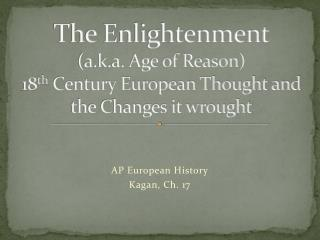 The Enlightenment  a.k.a. Age of Reason 18th Century European Thought and the Changes it wrought